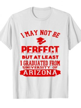 I May Not Be Oerfect But At Least I Graduted From University Of Arizona Association shirt
