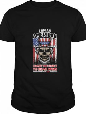 I am an American I have the right to bear arms your approval is not required shirt