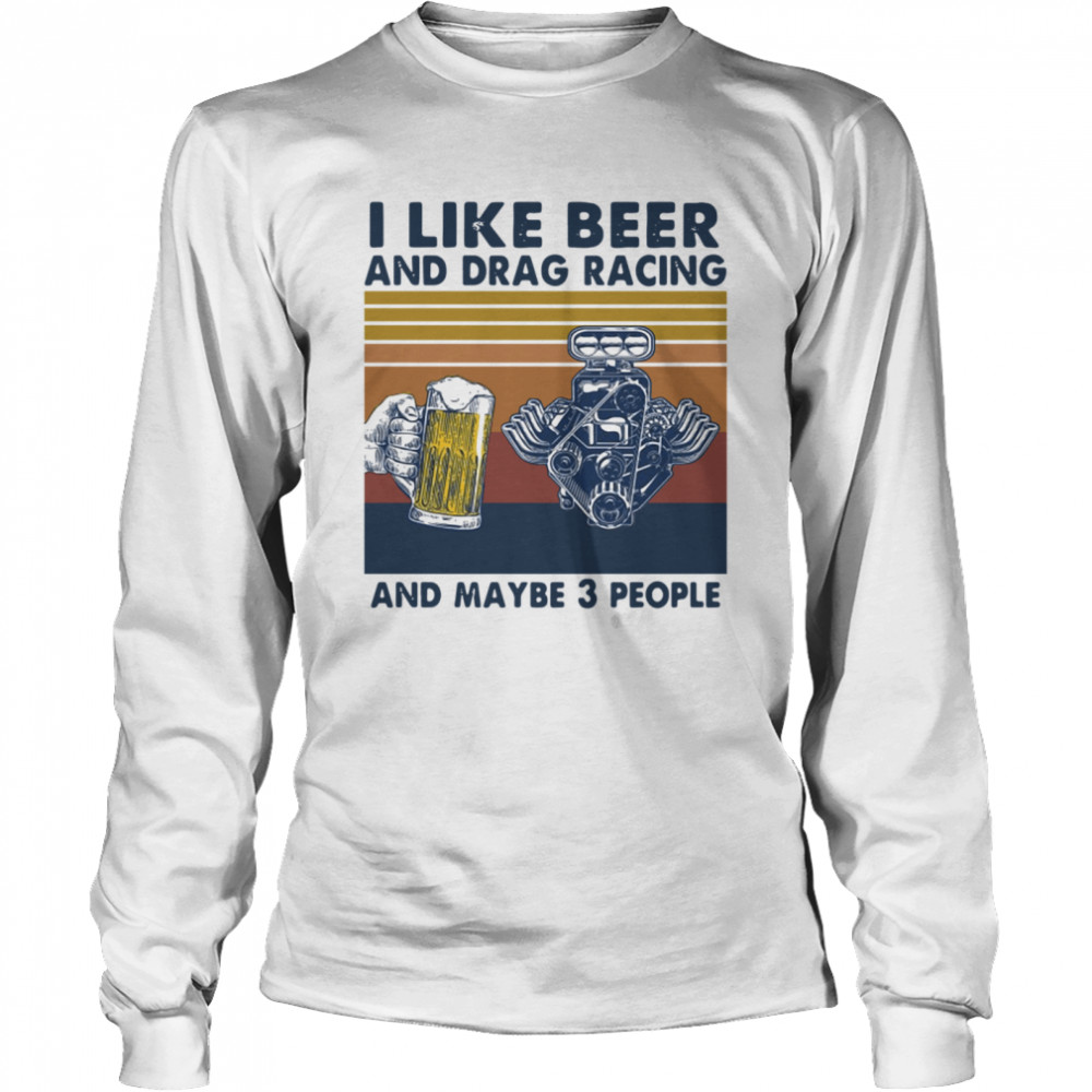 I like beer and drag racing and maybe 3 people Vintage  Long Sleeved T-shirt