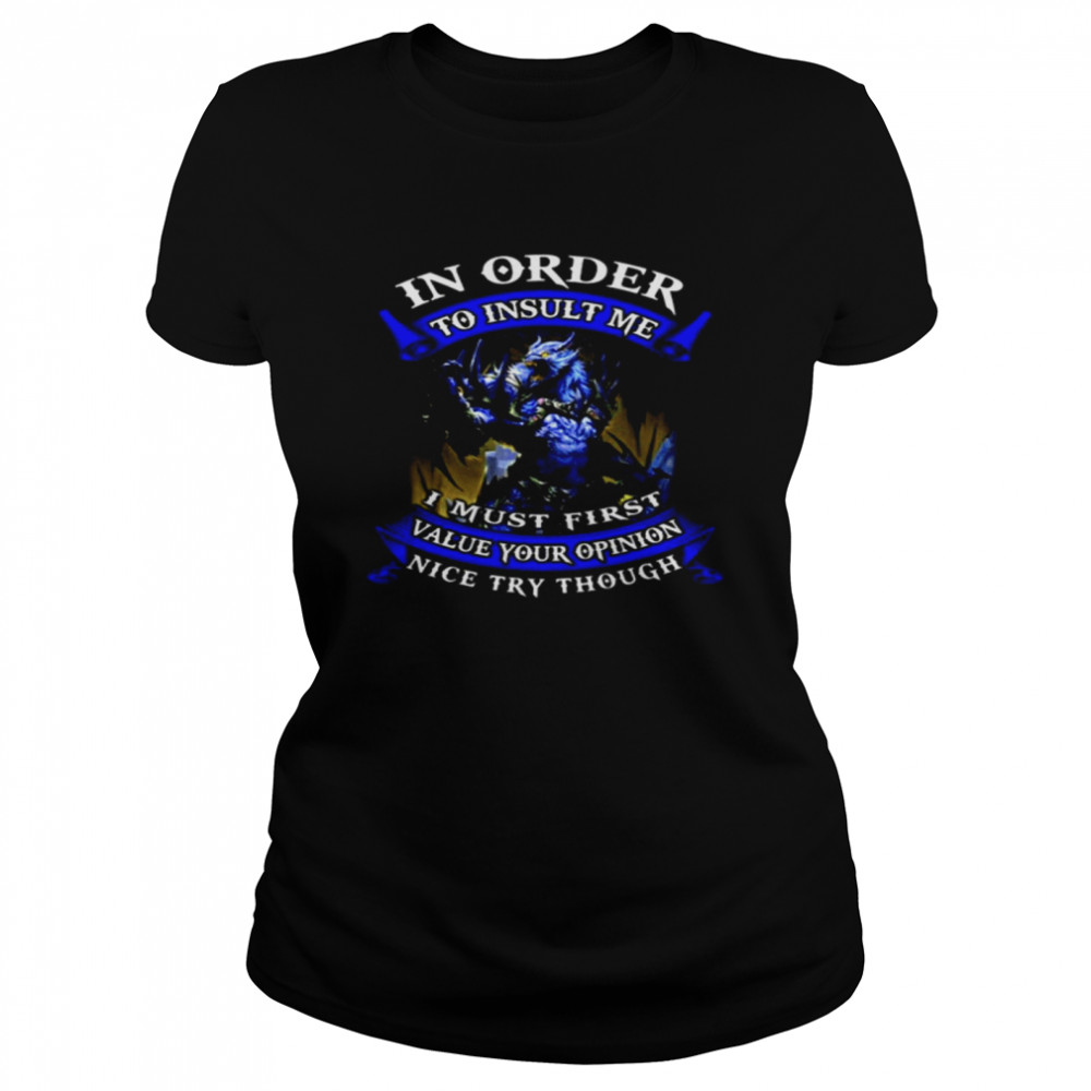 In Order To Insult Me I Must First Value Your Opinion Nice Try Though  Classic Women's T-shirt