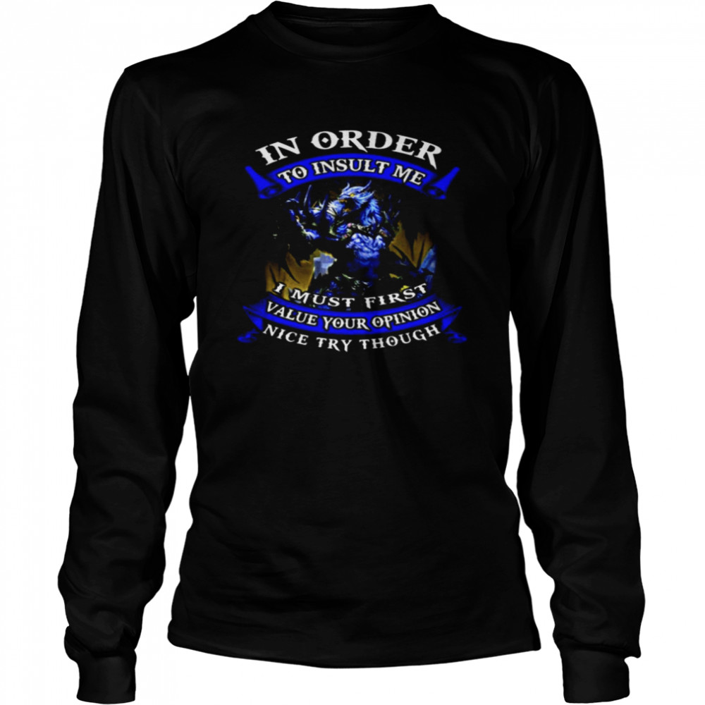 In Order To Insult Me I Must First Value Your Opinion Nice Try Though  Long Sleeved T-shirt