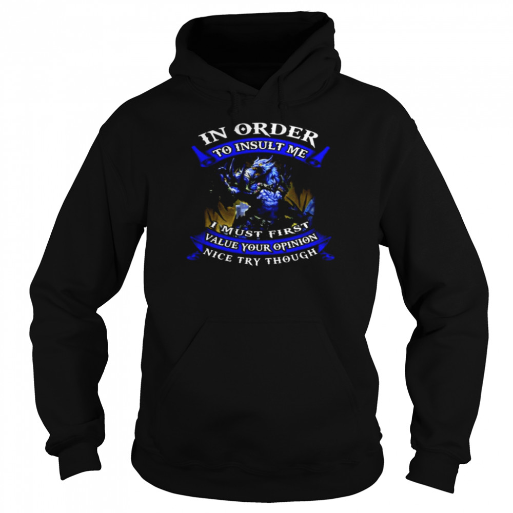 In Order To Insult Me I Must First Value Your Opinion Nice Try Though  Unisex Hoodie