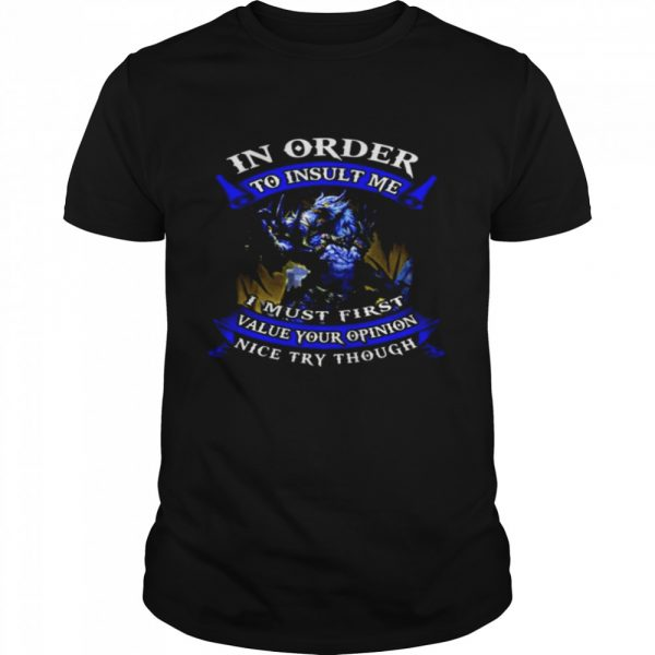 In Order To Insult Me I Must First Value Your Opinion Nice Try Though shirt