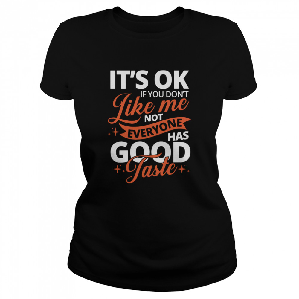 It's Ok If You Don't Like Me Not Everyone Has Good Taste  Classic Women's T-shirt