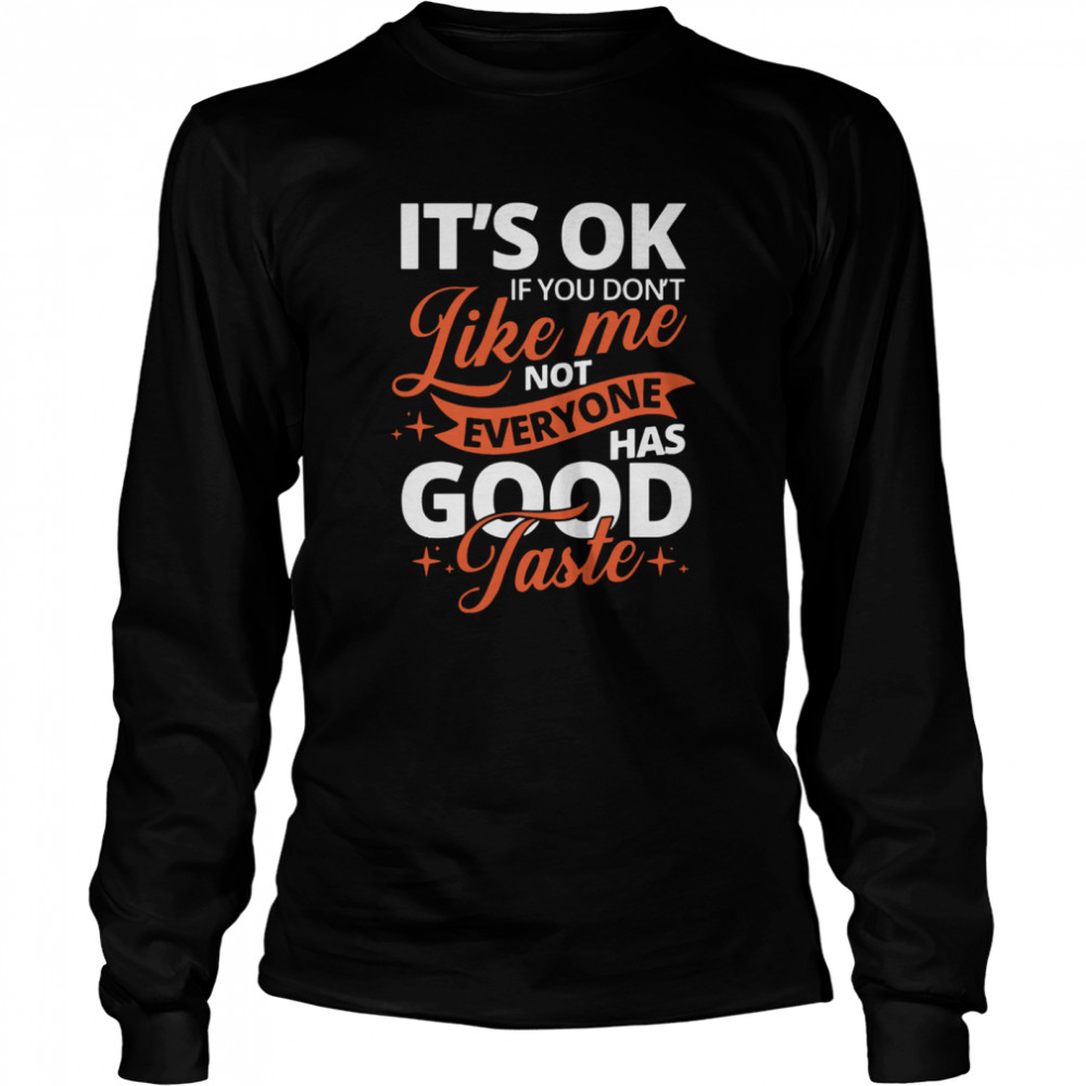 It's Ok If You Don't Like Me Not Everyone Has Good Taste  Long Sleeved T-shirt