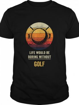 Life Would Be Boring Without Golf shirt