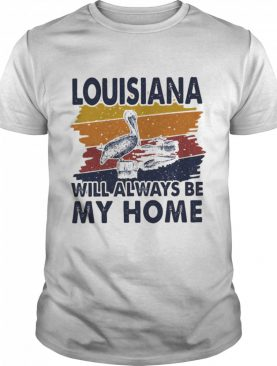 Louisiana Will Always Be My Home Vintage shirt