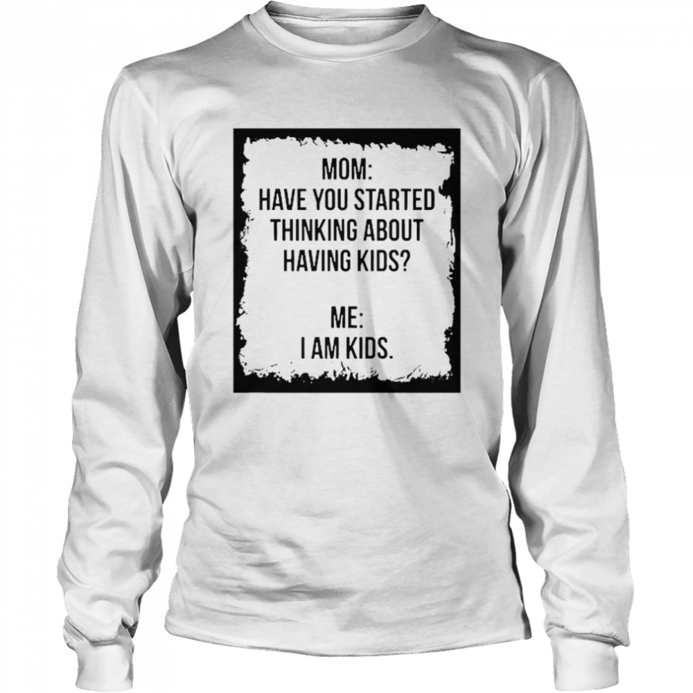 Mom Have You Started Thinking About Having Kids Me I Am Kid  Long Sleeved T-shirt