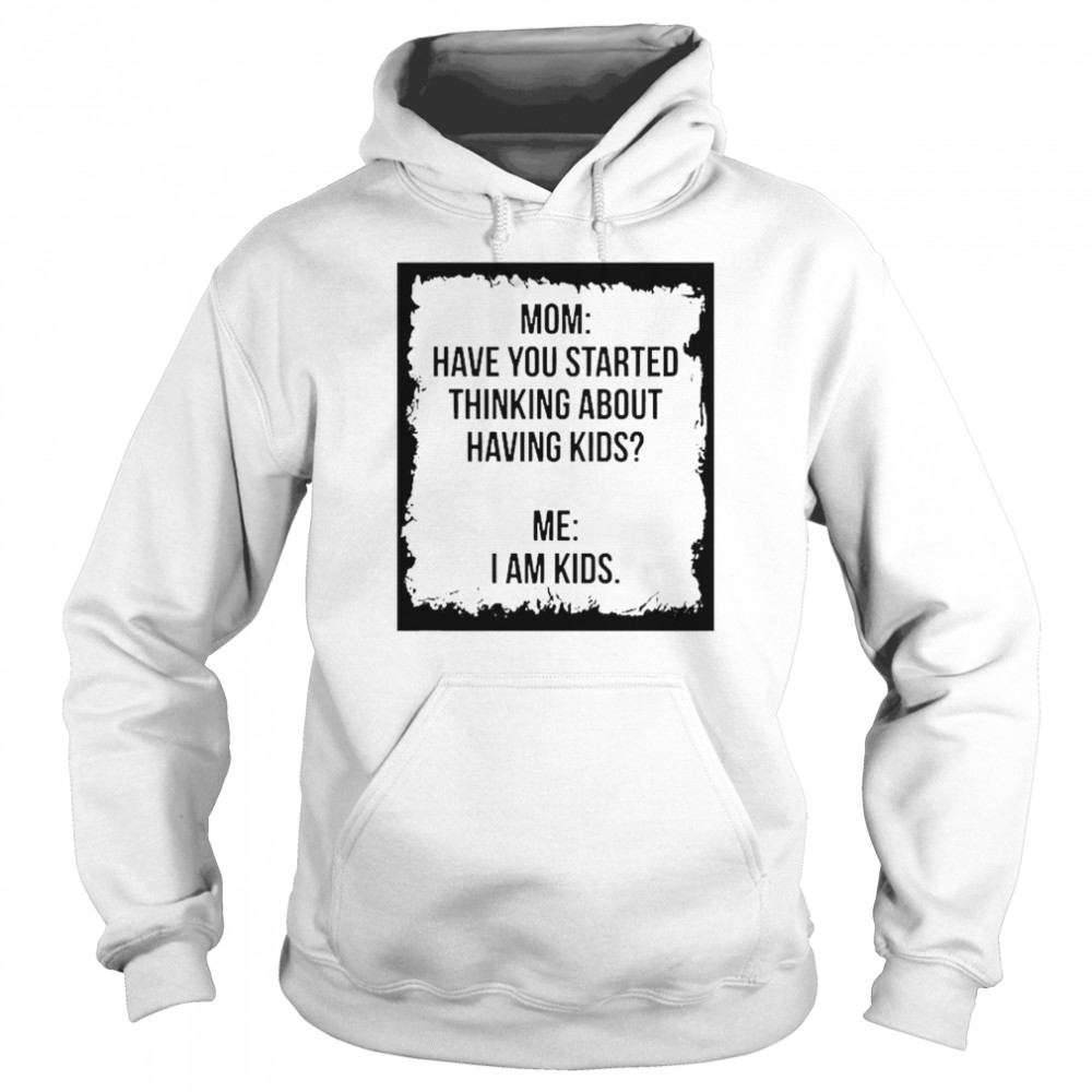Mom Have You Started Thinking About Having Kids Me I Am Kid  Unisex Hoodie