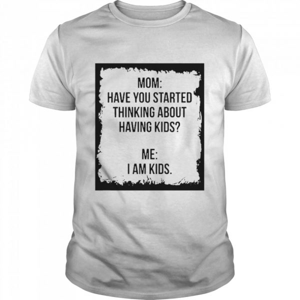 Mom Have You Started Thinking About Having Kids Me I Am Kid shirt