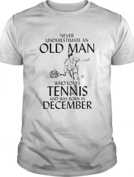 Never Underestimate Old Man Who Loves Tennis And Was Born In December shirt