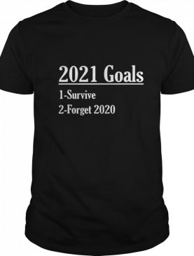 New Year 2021 Goals Survive And Forget shirt