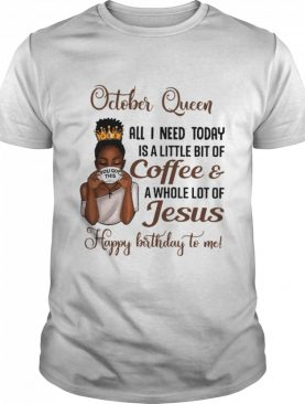 October Queen All I Need Today Is A Little Bit Of Coffee & A Whole Lot Of Jesus Happy Birthday To Me Tee shirt