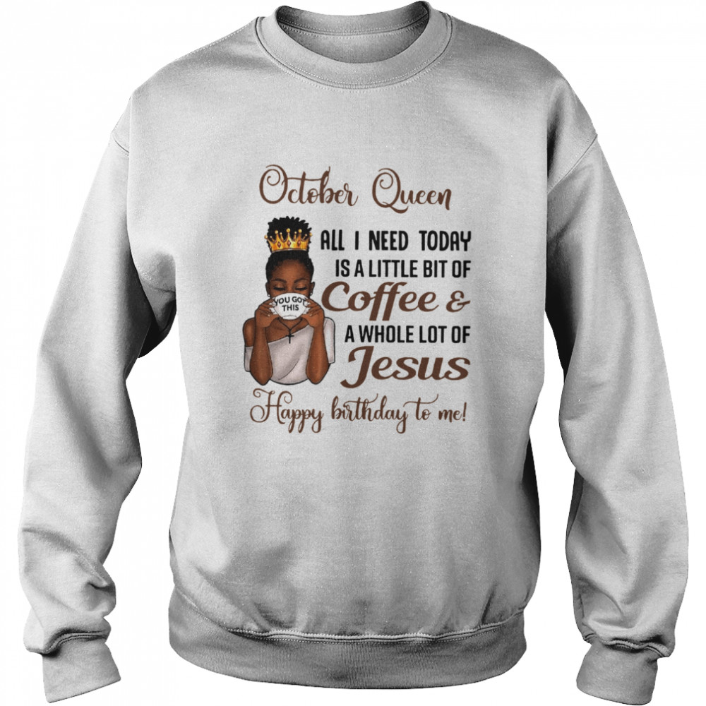 October Queen All I Need Today Is A Little Bit Of Coffee & A Whole Lot Of Jesus Happy Birthday To Me Tee  Unisex Sweatshirt