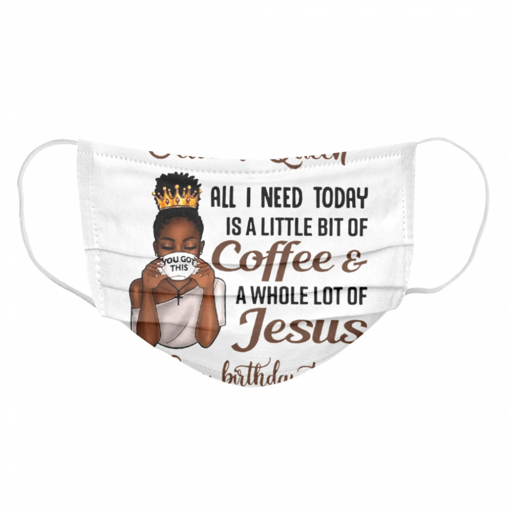 October Queen All I Need Today Is A Little Bit Of Coffee & A Whole Lot Of Jesus Happy Birthday To Me Tee  Cloth Face Mask