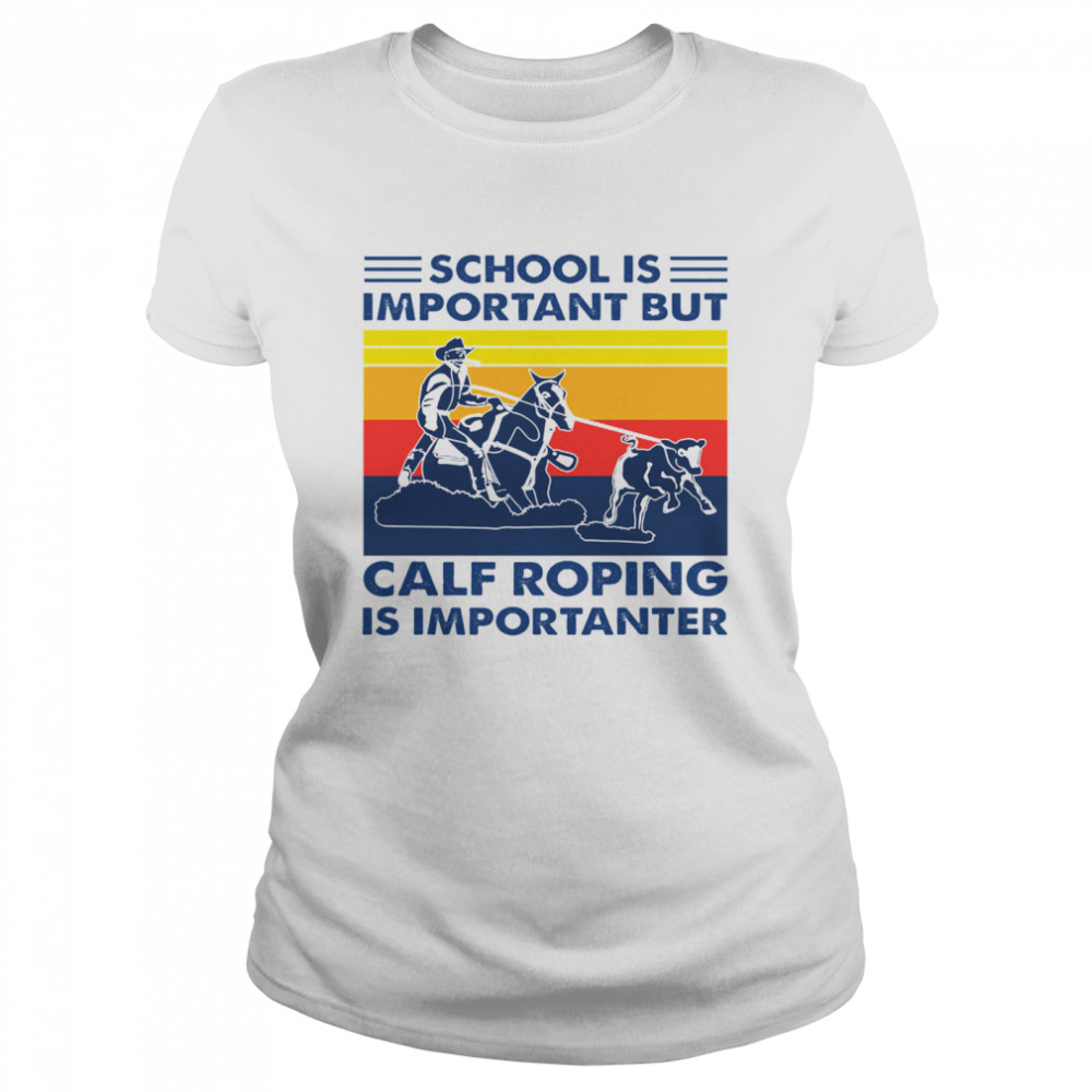 School is important but Calf Roping is importanter vintage  Classic Women's T-shirt