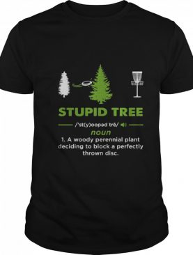 Stupid Tree Noun 1 A Woody Perennial Plant Deciding To Block A Perfectly Throw Disc shirt