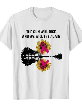 The Sun Will Rise And We Will Try Again shirt