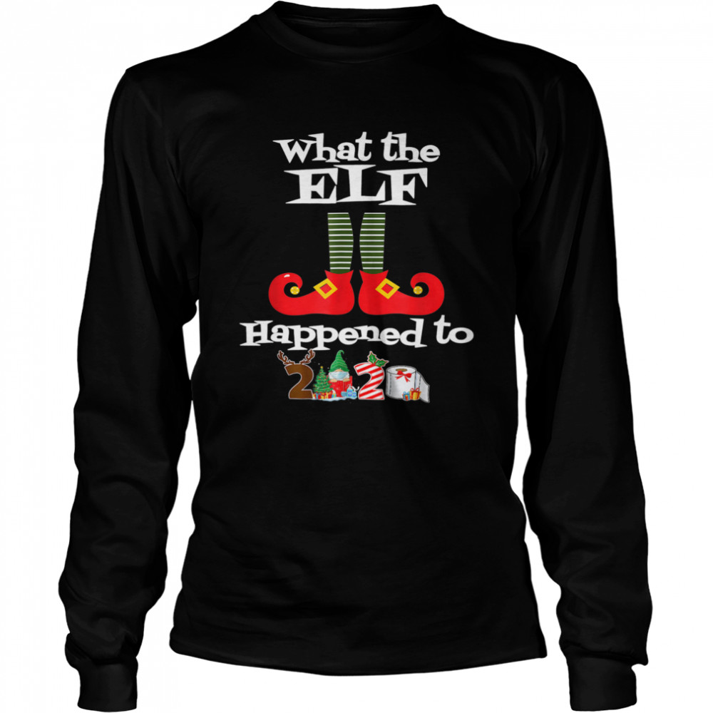 What the Elf Happened to 2020 Christmas Holiday  Long Sleeved T-shirt