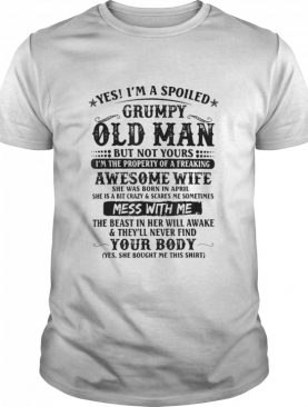 Yes Im A Spoiled Grumpy Old Man Of A Freaking Awesome Wife shirt