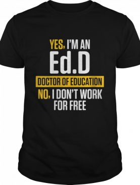 Yes im an EdD Doctor of Education Work Free Doctorate Graduation shirt