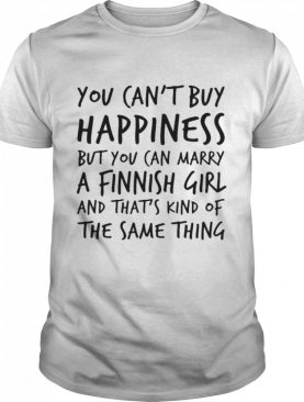 You Can't Buy Happiness Marry A Finnish Girl And That's Kind Of The Same Thing shirt