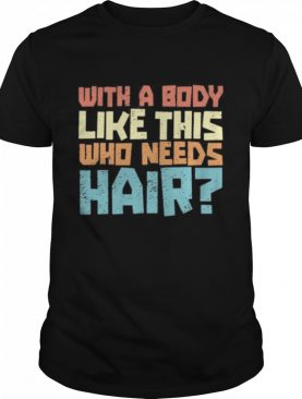 vintage dad bod balding jokes with a body like this no hair us 2020 shirt