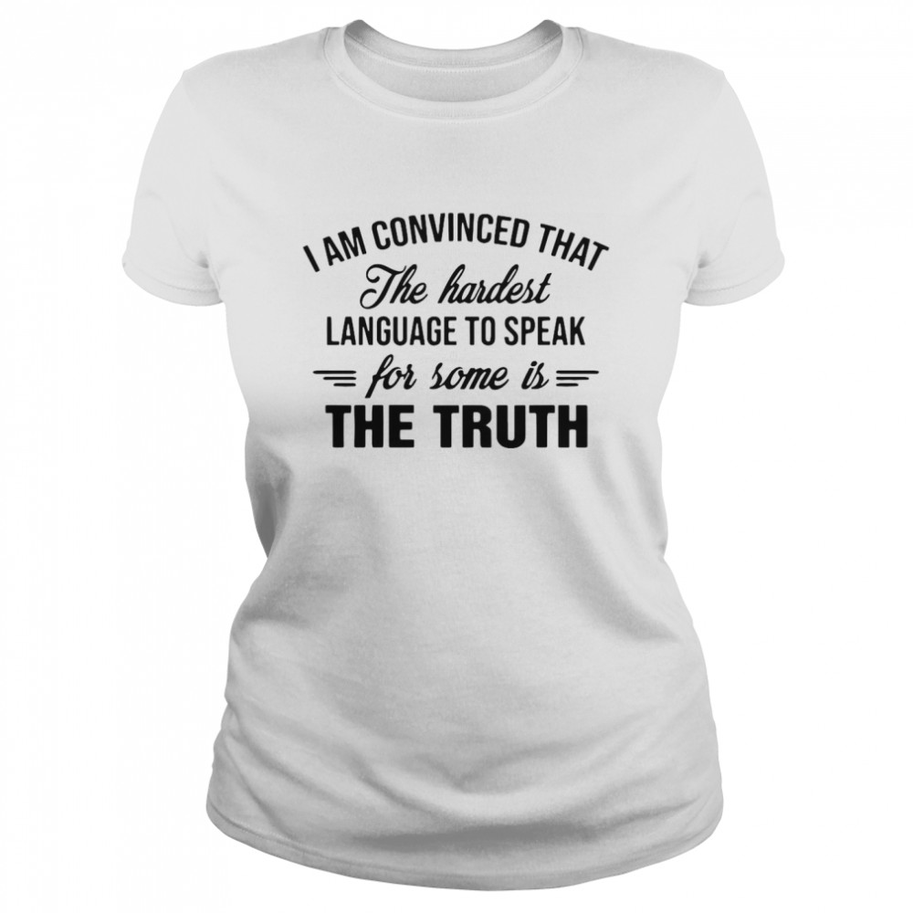 I Am Convinced That The Hardest Language To Speak For Some Is The Truth  Classic Women's T-shirt