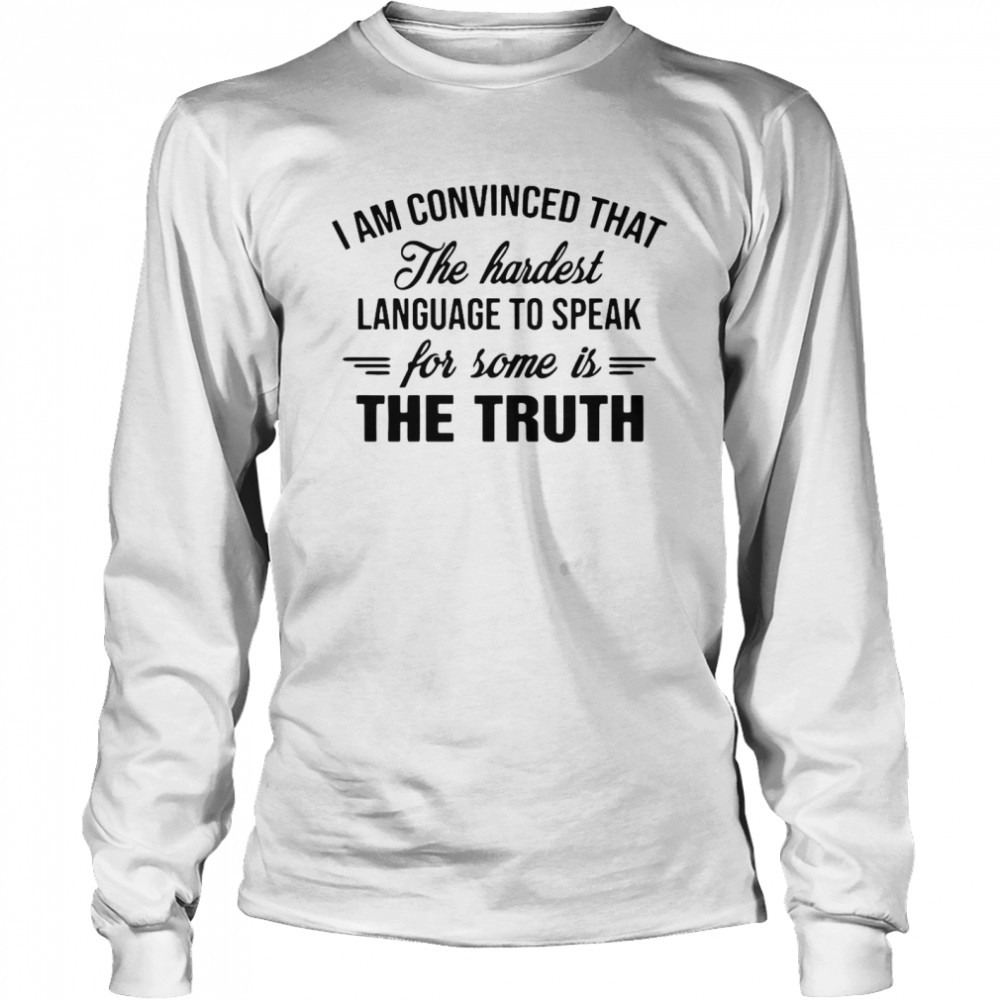 I Am Convinced That The Hardest Language To Speak For Some Is The Truth  Long Sleeved T-shirt
