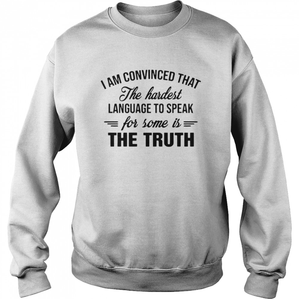 I Am Convinced That The Hardest Language To Speak For Some Is The Truth  Unisex Sweatshirt