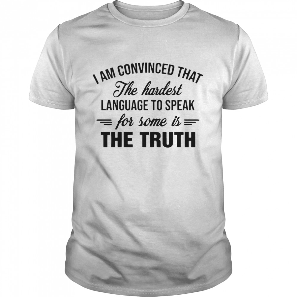 I Am Convinced That The Hardest Language To Speak For Some Is The Truth  Classic Men's T-shirt