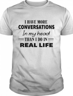 I Have More Conversations In My Head Than I Do In Real Life shirt
