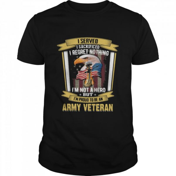 I Served I Sacrificed I Regret Nothing I'm Not A Hero But I'm Proud To Be An Army Veteran Eagle American Flag shirt
