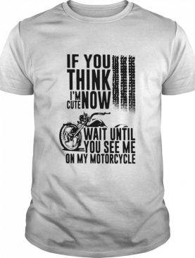 If you think Im cute now wait until you see Me on my motorcycle shirt
