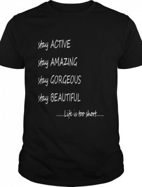 Stay active stay amazing stay gorgeous stay beautiful life is too short shirt