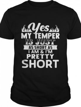 Yes My Temper Is Just As Short As I Am And I'm Pretty Short shirt