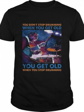 You Dont Stop Drumming When You Get Old You Get Old When You Stop Drumming shirt