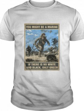 You Might Be A Marine if There Is No White And Black Only Green shirt